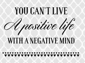 You can't live a positive life with a negative mind, positive quote, inspiration